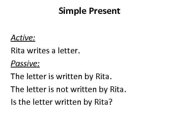 Simple Present Active: Rita writes a letter. Passive: The letter is written by Rita.
