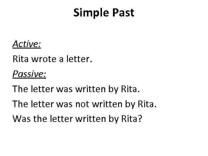 Simple Past Active: Rita wrote a letter. Passive: The letter was written by Rita.