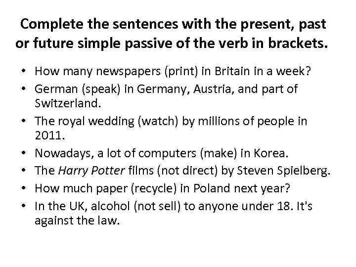 Complete the sentences with the present, past or future simple passive of the verb