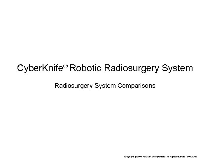 Cyber. Knife® Robotic Radiosurgery System Comparisons Copyright © 2008 Accuray, Incorporated. All rights reserved.