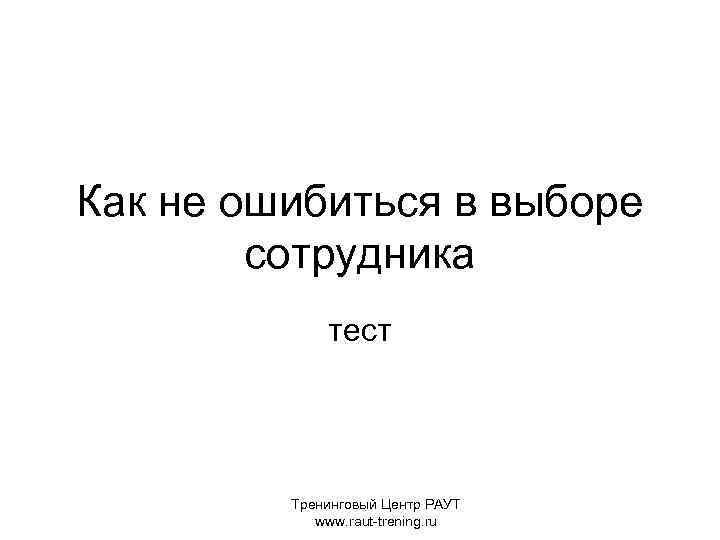 Как не ошибиться в выборе сотрудника тест Тренинговый Центр РАУТ www. raut-trening. ru