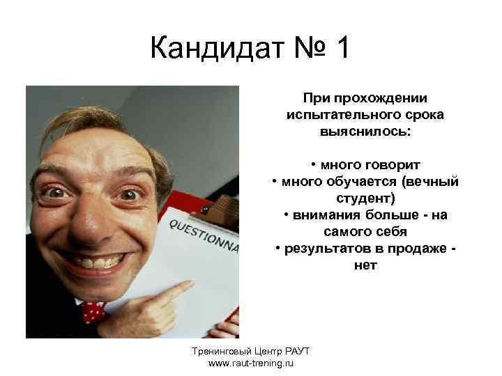Кандидат № 1 При прохождении испытательного срока выяснилось: • много говорит • много обучается