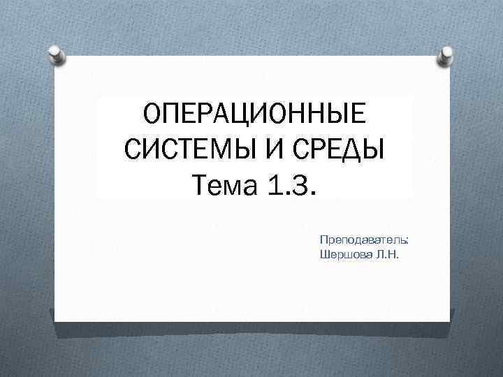 ОПЕРАЦИОННЫЕ СИСТЕМЫ И СРЕДЫ Тема 1. 3. Преподаватель: Шершова Л. Н.