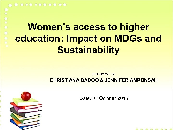 Women's access to higher education: Impact on MDGs and Sustainability presented by: CHRISTIANA BADOO