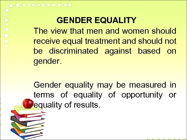 GENDER EQUALITY The view that men and women should receive equal treatment and should