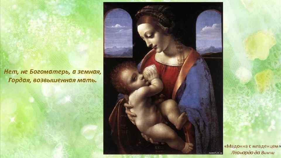 Нет, не Богоматерь, а земная, Гордая, возвышенная мать. «Мадонна с младенцем» Леонардо да Винчи