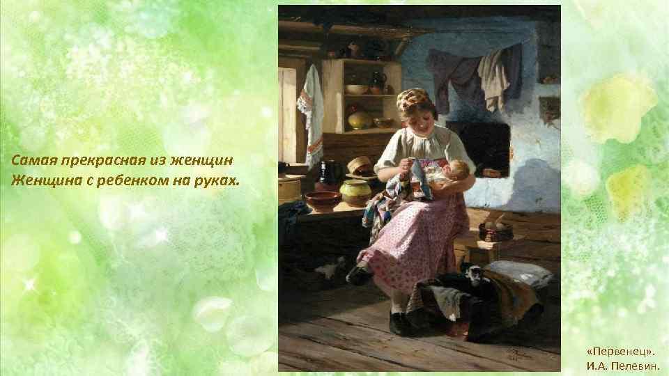 Самая прекрасная из женщин Женщина с ребенком на руках. «Первенец» . И. А. Пелевин.