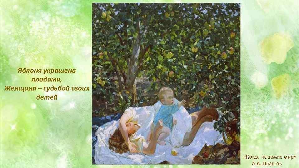 Яблоня украшена плодами, Женщина – судьбой своих детей «Когда на земле мир» А. А.