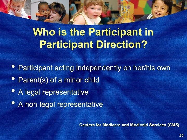 Who is the Participant in Participant Direction? • Participant acting independently on her/his own