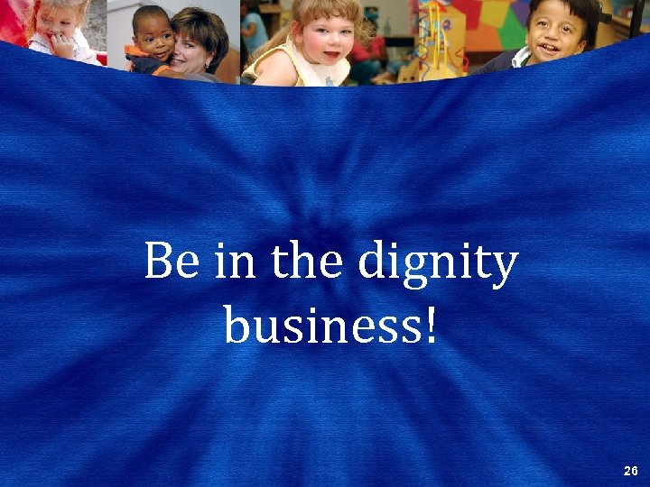 Be in the dignity business! 26
