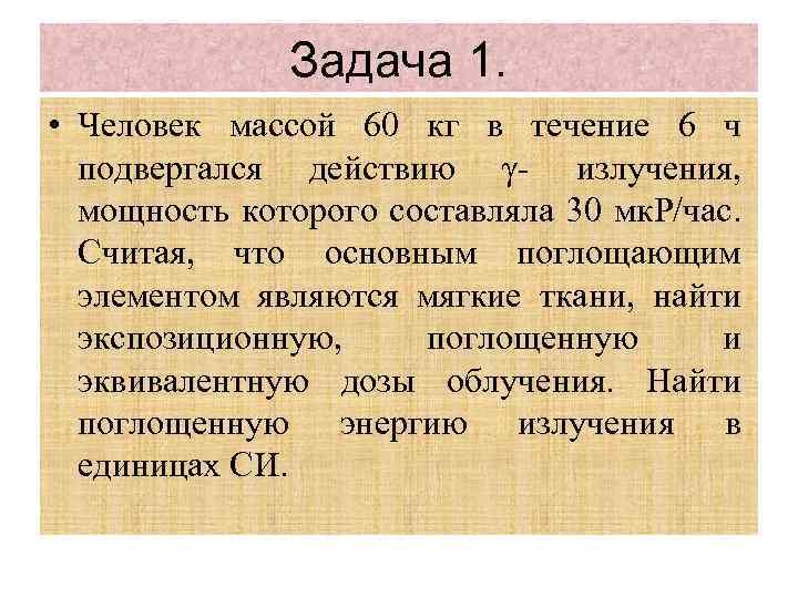 Задача 1. • Человек массой 60 кг в течение 6 ч подвергался действию γ-