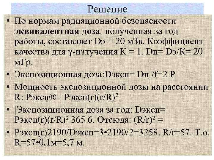Решение • По нормам радиационной безопасности эквивалентная доза, полученная за год работы, составляет Dэ