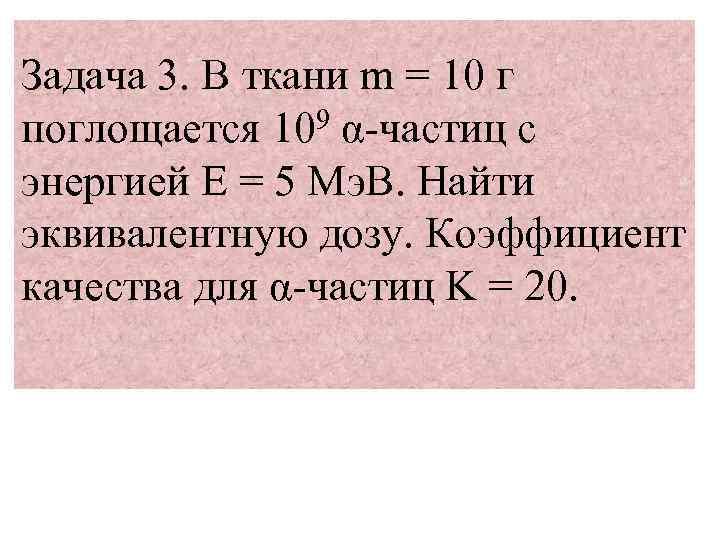 Задача 3. В ткани m = 10 г поглощается 109 α-частиц с энергией Е