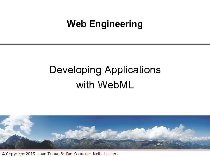 Web Engineering Developing Applications with Web. ML © Copyright 2015 Ioan Toma, Srdjan Komazec,