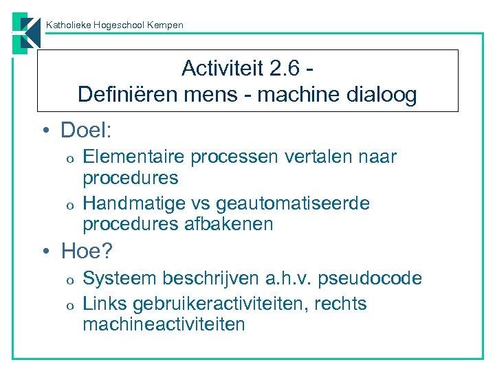 Katholieke Hogeschool Kempen Activiteit 2. 6 Definiëren mens - machine dialoog • Doel: o