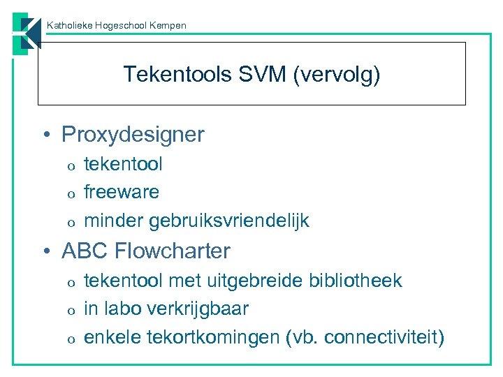 Katholieke Hogeschool Kempen Tekentools SVM (vervolg) • Proxydesigner o o o tekentool freeware minder
