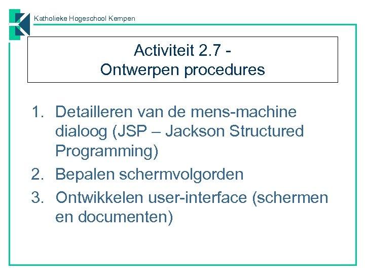 Katholieke Hogeschool Kempen Activiteit 2. 7 Ontwerpen procedures 1. Detailleren van de mens-machine dialoog