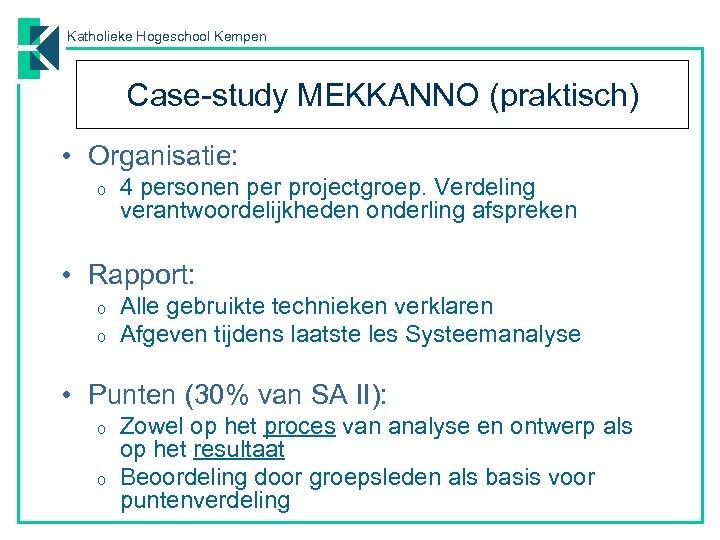 Katholieke Hogeschool Kempen Case-study MEKKANNO (praktisch) • Organisatie: o 4 personen per projectgroep. Verdeling