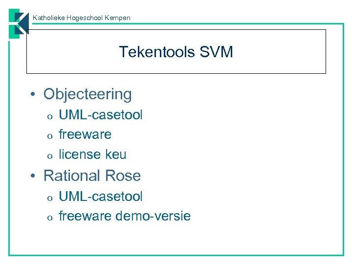 Katholieke Hogeschool Kempen Tekentools SVM • Objecteering o o o UML-casetool freeware license keu