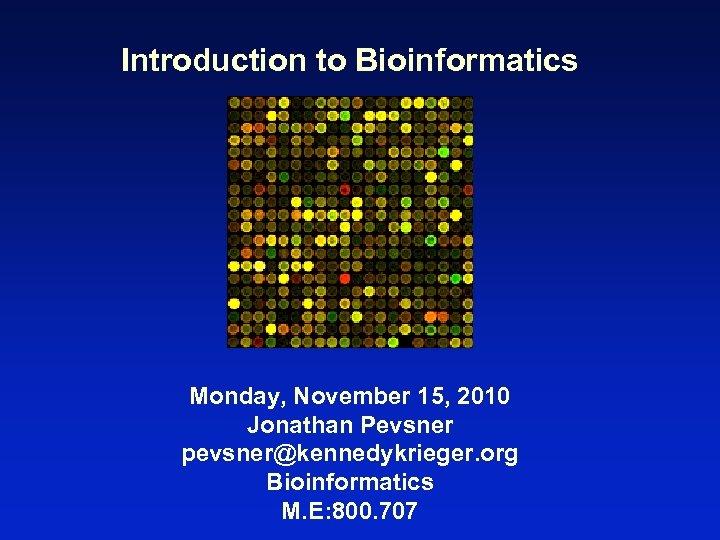 Introduction to Bioinformatics Monday, November 15, 2010 Jonathan Pevsner pevsner@kennedykrieger. org Bioinformatics M. E: