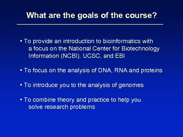 What are the goals of the course? • To provide an introduction to bioinformatics
