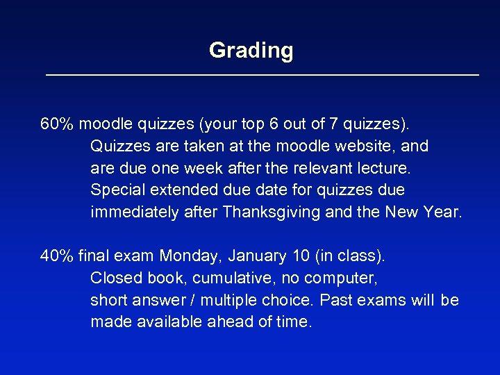 Grading 60% moodle quizzes (your top 6 out of 7 quizzes). Quizzes are taken