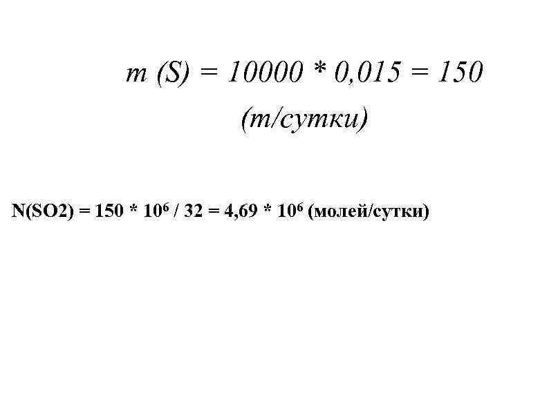 m (S) = 10000 * 0, 015 = 150 (т/сутки) N(SO 2) = 150
