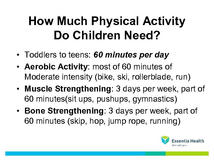 How Much Physical Activity Do Children Need? • Toddlers to teens: 60 minutes per