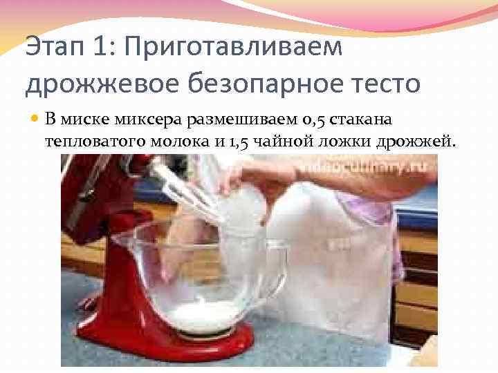 Этап 1: Приготавливаем дрожжевое безопарное тесто В миске миксера размешиваем 0, 5 стакана тепловатого