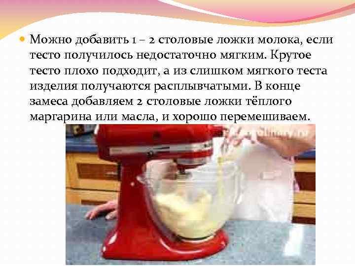 Можно добавить 1 – 2 столовые ложки молока, если тесто получилось недостаточно мягким.