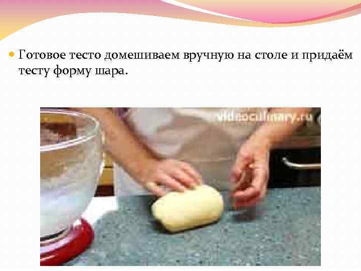 Готовое тесто домешиваем вручную на столе и придаём тесту форму шара.