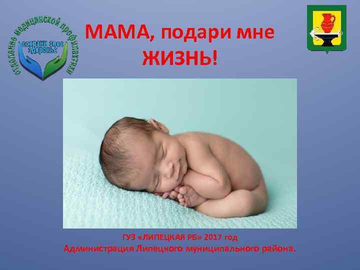 МАМА, подари мне ЖИЗНЬ! ГУЗ «ЛИПЕЦКАЯ РБ» 2017 год Администрация Липецкого муниципального района.