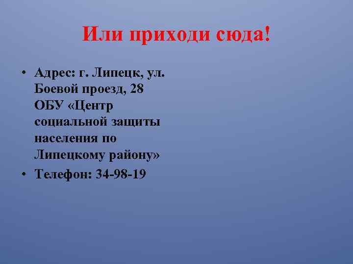Или приходи сюда! • Адрес: г. Липецк, ул. Боевой проезд, 28 ОБУ «Центр социальной