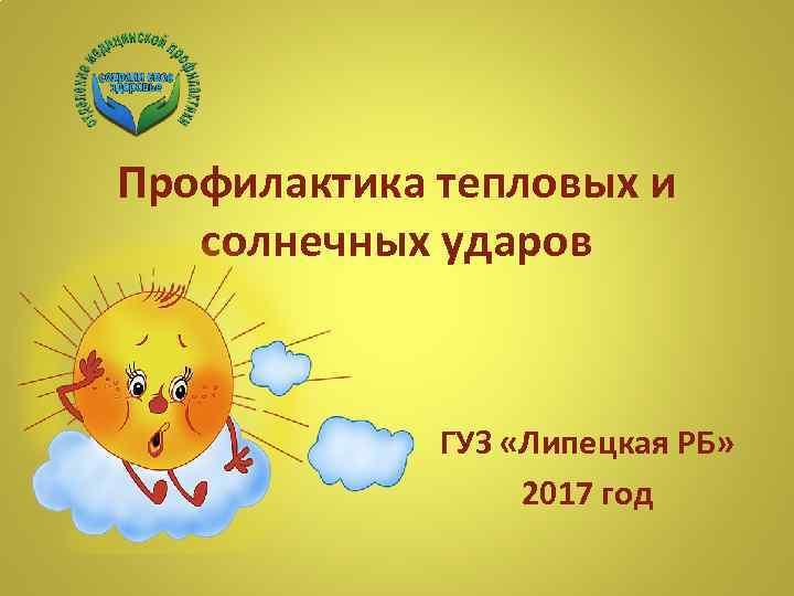 Профилактика тепловых и солнечных ударов ГУЗ «Липецкая РБ» 2017 год
