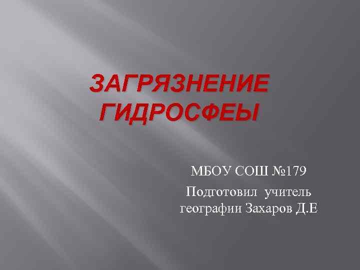 ЗАГРЯЗНЕНИЕ ГИДРОСФЕЫ МБОУ СОШ № 179 Подготовил учитель географии Захаров Д. Е