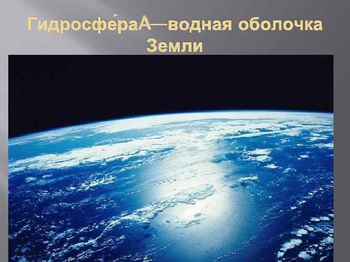 Гидросфе ра —водная оболочка Земли
