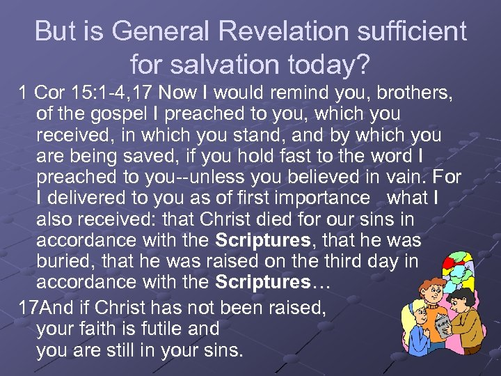 But is General Revelation sufficient for salvation today? 1 Cor 15: 1 -4, 17