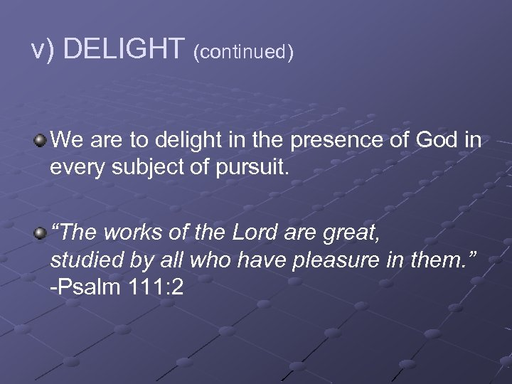 v) DELIGHT (continued) We are to delight in the presence of God in every