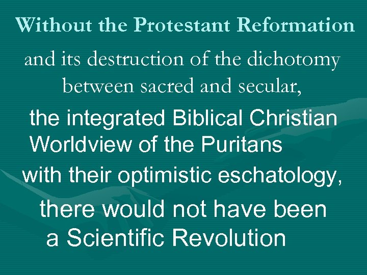 Without the Protestant Reformation and its destruction of the dichotomy between sacred and secular,