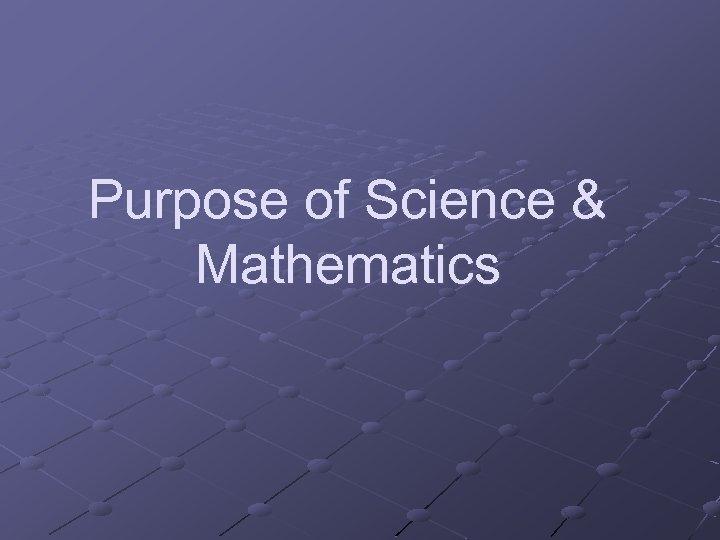 Purpose of Science & Mathematics