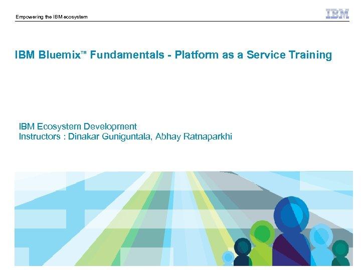 Empowering the IBM ecosystem IBM Bluemix Fundamentals - Platform as a Service Training TM