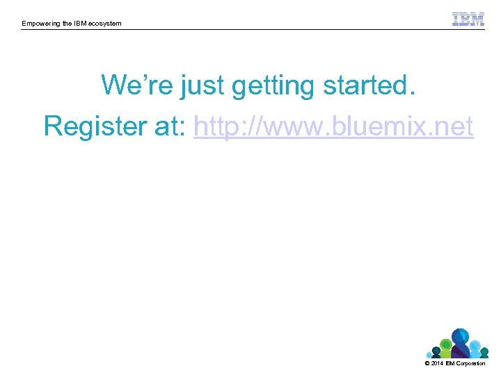 Empowering the IBM ecosystem We're just getting started. Register at: http: //www. bluemix. net