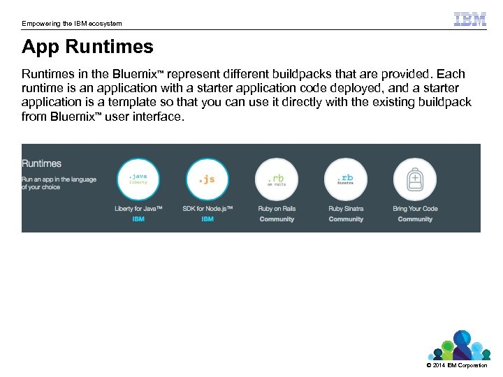 Empowering the IBM ecosystem App Runtimes in the Bluemix represent different buildpacks that are