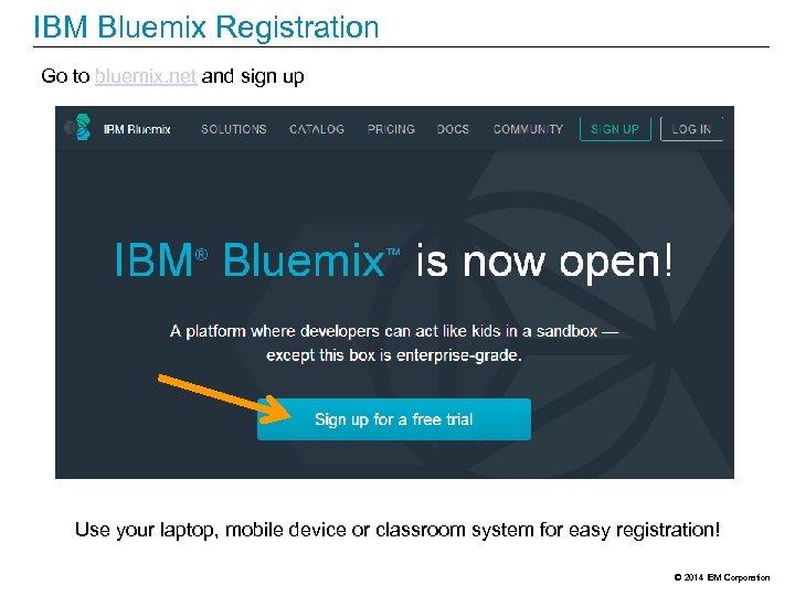 IBM Bluemix Registration Go to bluemix. net and sign up Use your laptop, mobile