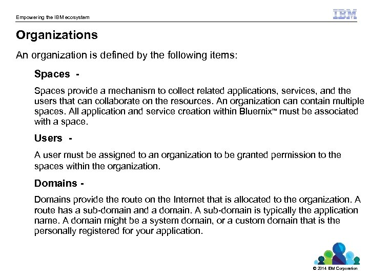 Empowering the IBM ecosystem Organizations An organization is defined by the following items: Spaces