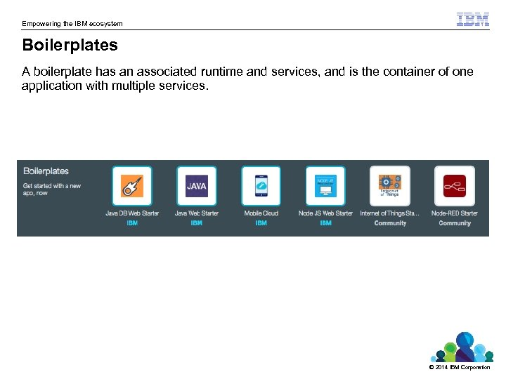 Empowering the IBM ecosystem Boilerplates A boilerplate has an associated runtime and services, and