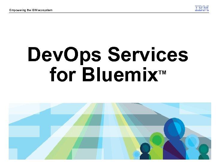 Empowering the IBM ecosystem Dev. Ops Services for Bluemix TM © 2014 IBM Corporation