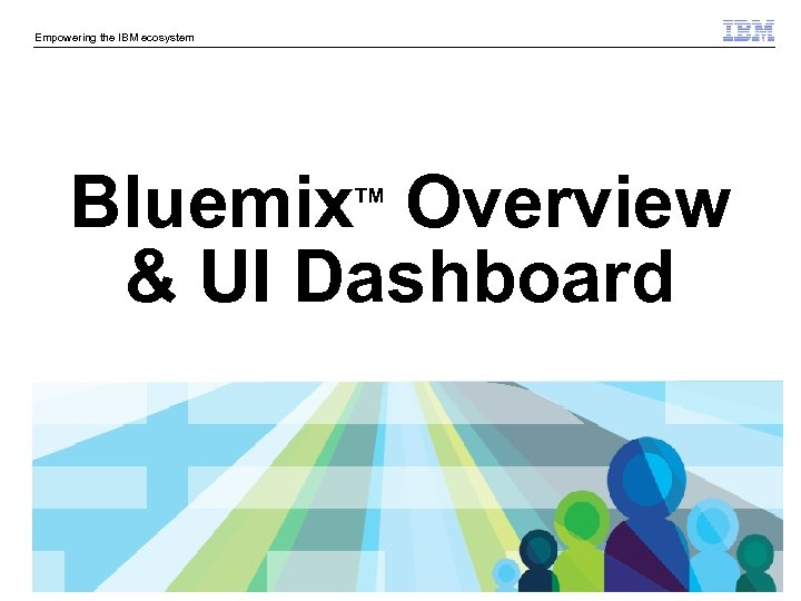 Empowering the IBM ecosystem Bluemix Overview & UI Dashboard TM © 2014 IBM Corporation