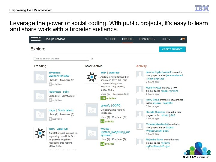 Empowering the IBM ecosystem Leverage the power of social coding. With public projects, it's