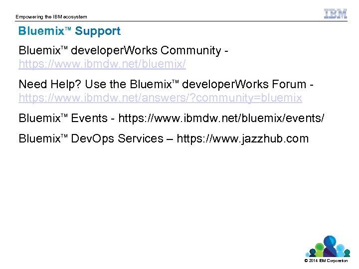 Empowering the IBM ecosystem Bluemix Support TM Bluemix developer. Works Community https: //www. ibmdw.